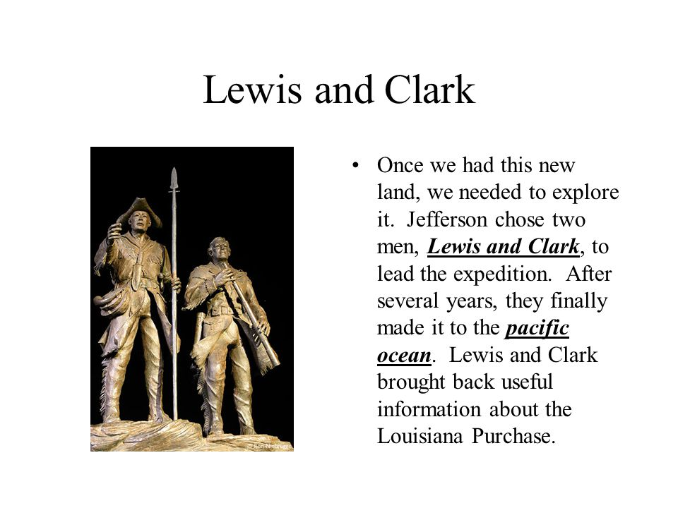 Lewis and Clark Once we had this new land, we needed to explore it. Jefferson chose two men, Lewis and Clark, to lead the expedition. After several ye