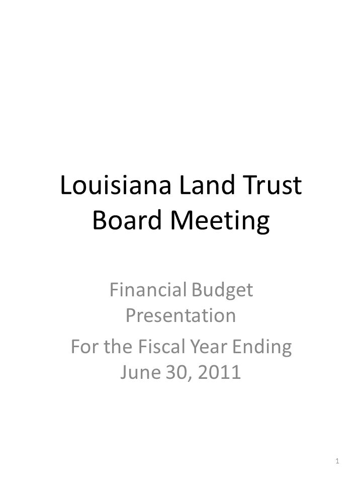 Louisiana Land Trust Board Meeting Financial Budget Presentation For the Fiscal Year Ending June 30, 2011 1