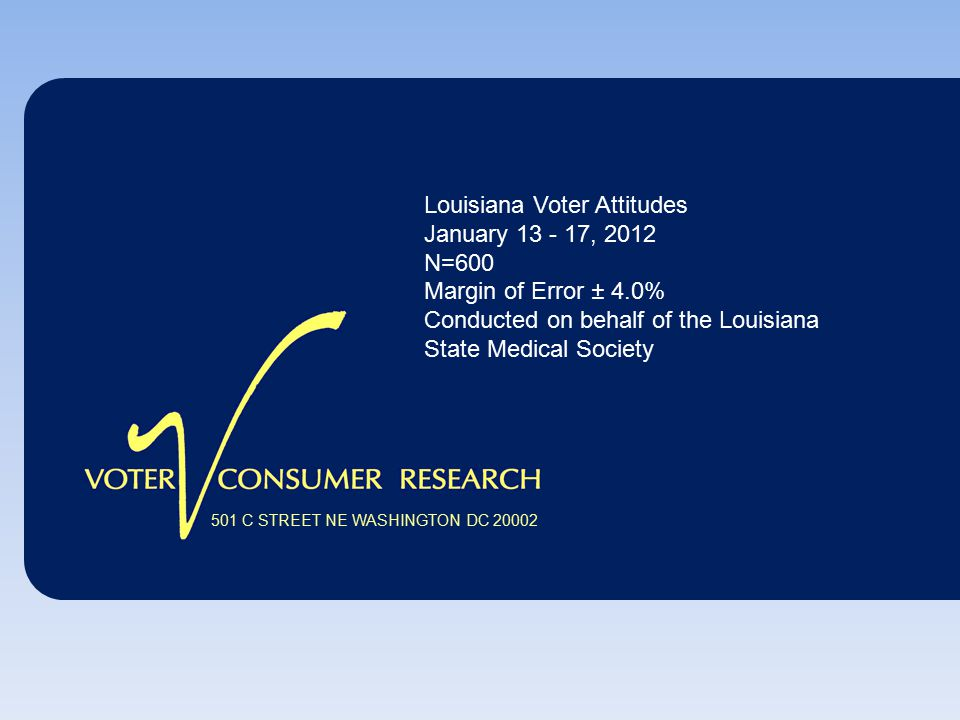 501 C STREET NE WASHINGTON DC 20002 Louisiana Voter Attitudes January 13 - 17, 2012 N=600 Margin of Error ± 4.0% Conducted on behalf of the Louisiana State Medical Society