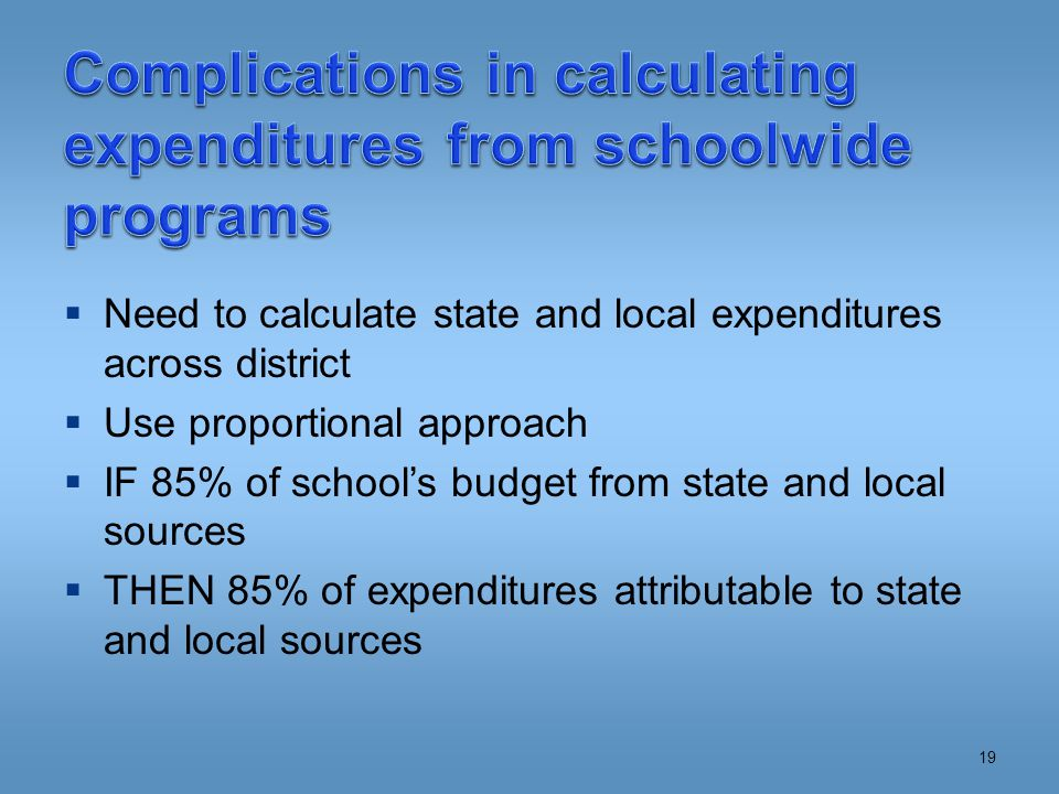  Need to calculate state and local expenditures across district  Use proportional approach  IF 85% of school's budget from state and local sources  THEN 85% of expenditures attributable to state and local sources 19