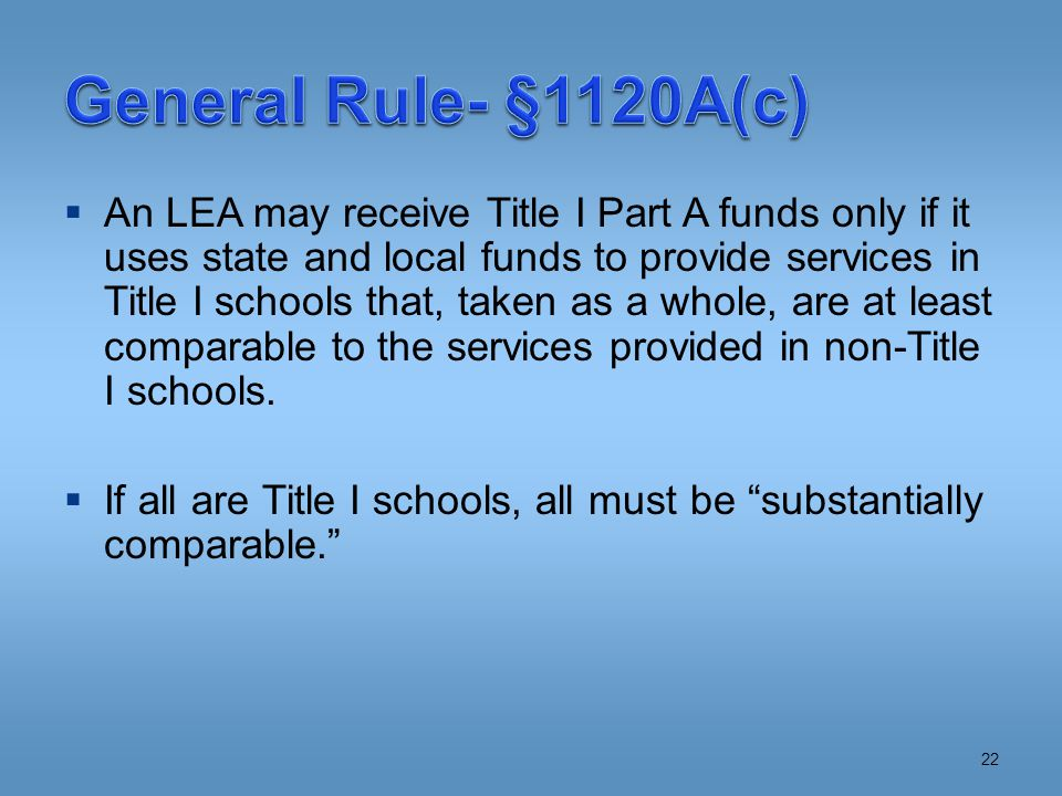  An LEA may receive Title I Part A funds only if it uses state and local funds to provide services in Title I schools that, taken as a whole, are at least comparable to the services provided in non-Title I schools.