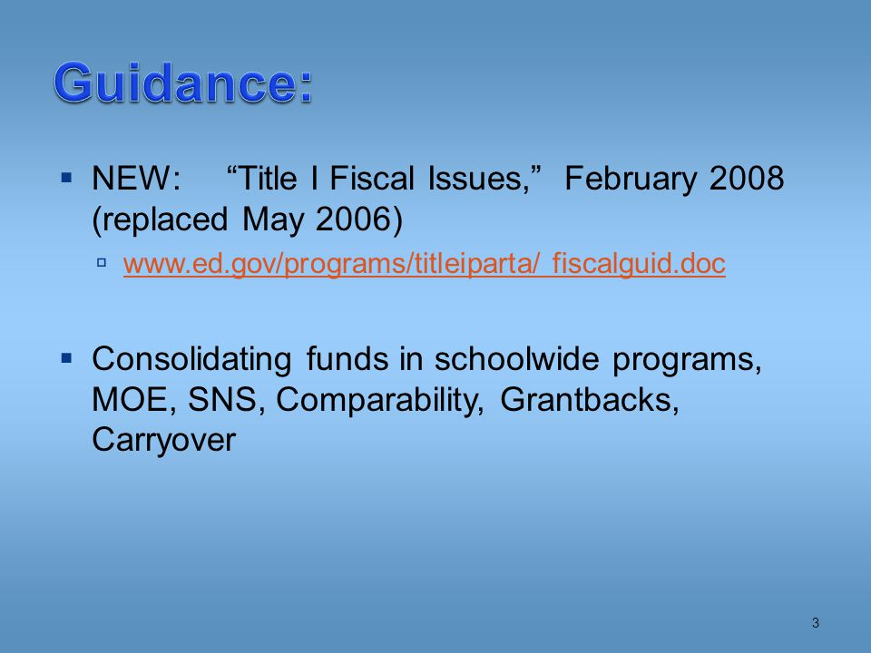  NEW: Title I Fiscal Issues, February 2008 (replaced May 2006)  www.ed.gov/programs/titleiparta/ fiscalguid.doc www.ed.gov/programs/titleiparta/ fiscalguid.doc  Consolidating funds in schoolwide programs, MOE, SNS, Comparability, Grantbacks, Carryover 3