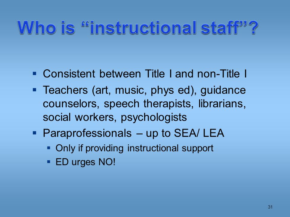  Consistent between Title I and non-Title I  Teachers (art, music, phys ed), guidance counselors, speech therapists, librarians, social workers, psychologists  Paraprofessionals – up to SEA/ LEA  Only if providing instructional support  ED urges NO.