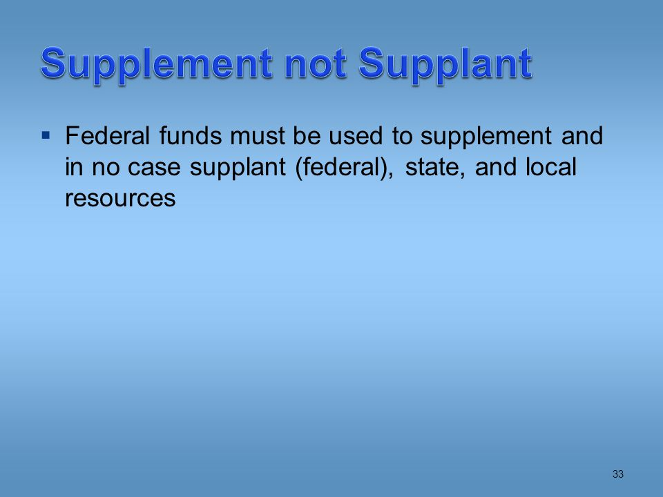  Federal funds must be used to supplement and in no case supplant (federal), state, and local resources 33