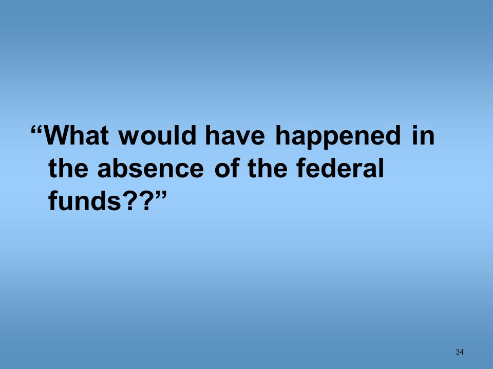 What would have happened in the absence of the federal funds 34