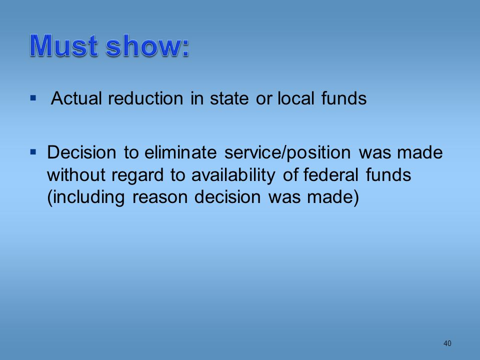  Actual reduction in state or local funds  Decision to eliminate service/position was made without regard to availability of federal funds (including reason decision was made) 40