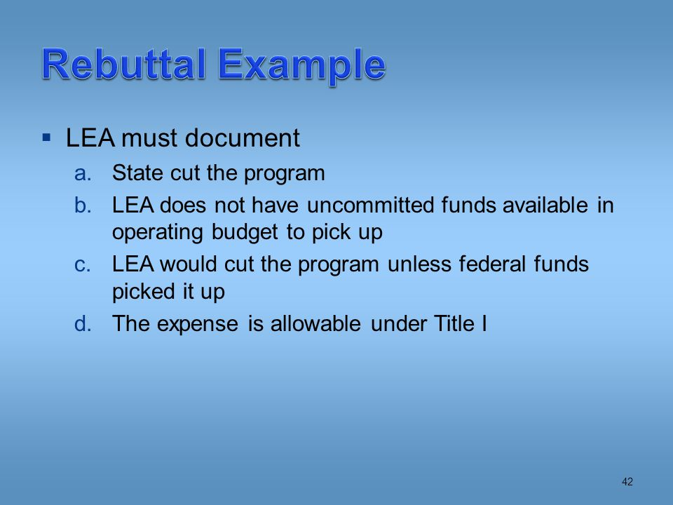  LEA must document a.State cut the program b.LEA does not have uncommitted funds available in operating budget to pick up c.LEA would cut the program unless federal funds picked it up d.The expense is allowable under Title I 42