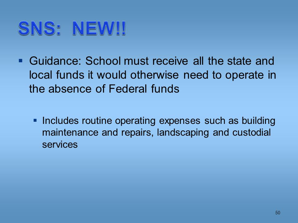 Guidance: School must receive all the state and local funds it would otherwise need to operate in the absence of Federal funds  Includes routine operating expenses such as building maintenance and repairs, landscaping and custodial services 50
