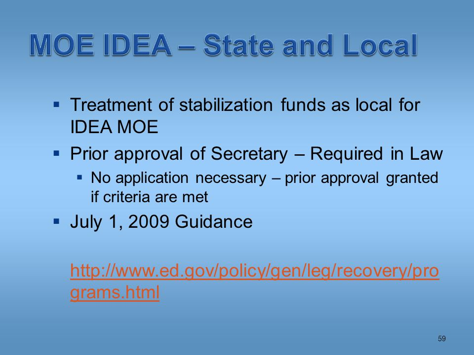  Treatment of stabilization funds as local for IDEA MOE  Prior approval of Secretary – Required in Law  No application necessary – prior approval granted if criteria are met  July 1, 2009 Guidance http://www.ed.gov/policy/gen/leg/recovery/pro grams.html 59