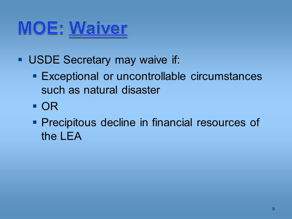  USDE Secretary may waive if:  Exceptional or uncontrollable circumstances such as natural disaster  OR  Precipitous decline in financial resources of the LEA 9