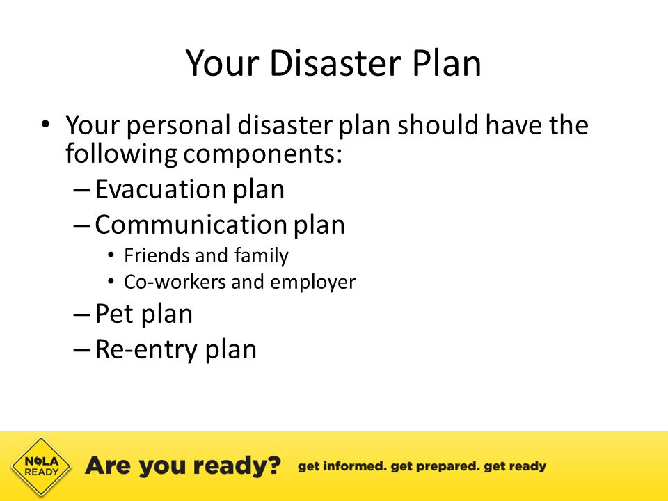 Your Disaster Plan Your personal disaster plan should have the following components: – Evacuation plan – Communication plan Friends and family Co-workers and employer – Pet plan – Re-entry plan