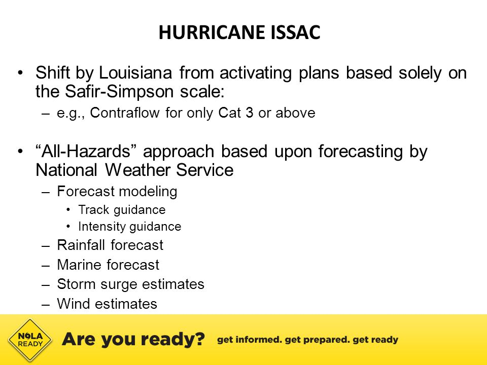 HURRICANE ISSAC Shift by Louisiana from activating plans based solely on the Safir-Simpson scale: –e.g., Contraflow for only Cat 3 or above All-Hazards approach based upon forecasting by National Weather Service –Forecast modeling Track guidance Intensity guidance –Rainfall forecast –Marine forecast –Storm surge estimates –Wind estimates
