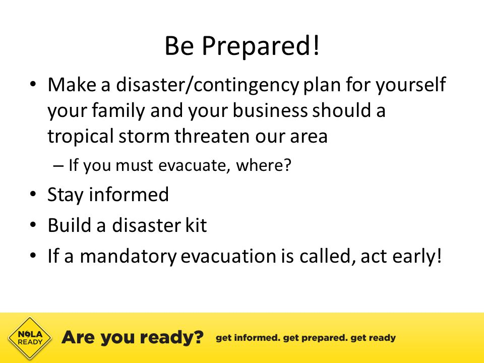 Be Prepared! Make a disaster/contingency plan for yourself your family and your business should a tropical storm threaten our area – If you must evacu