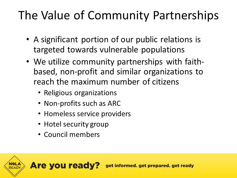 The Value of Community Partnerships A significant portion of our public relations is targeted towards vulnerable populations We utilize community partnerships with faith- based, non-profit and similar organizations to reach the maximum number of citizens Religious organizations Non-profits such as ARC Homeless service providers Hotel security group Council members