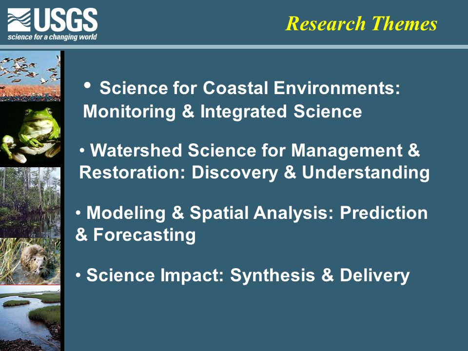 Science for Coastal Environments: Monitoring & Integrated Science Watershed Science for Management & Restoration: Discovery & Understanding Modeling & Spatial Analysis: Prediction & Forecasting Science Impact: Synthesis & Delivery Research Themes