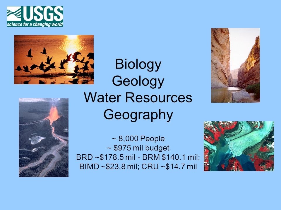 Biology Geology Water Resources Geography ~ 8,000 People ~ $975 mil budget BRD ~$178.5 mil - BRM $140.1 mil; BIMD ~$23.8 mil; CRU ~$14.7 mil