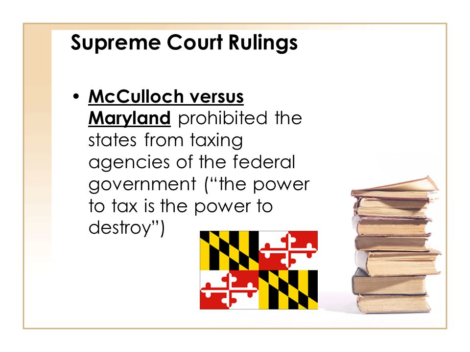 "Supreme Court Rulings McCulloch versus Maryland prohibited the states from taxing agencies of the federal government (""the power to tax is the power t"