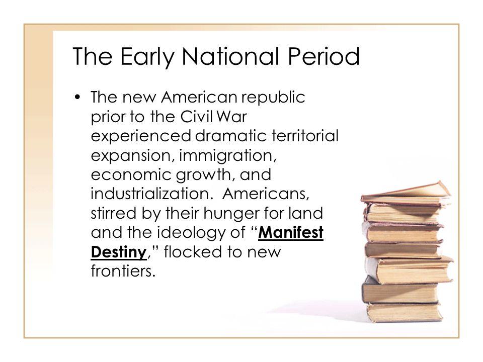 The Early National Period The new American republic prior to the Civil War experienced dramatic territorial expansion, immigration, economic growth, a