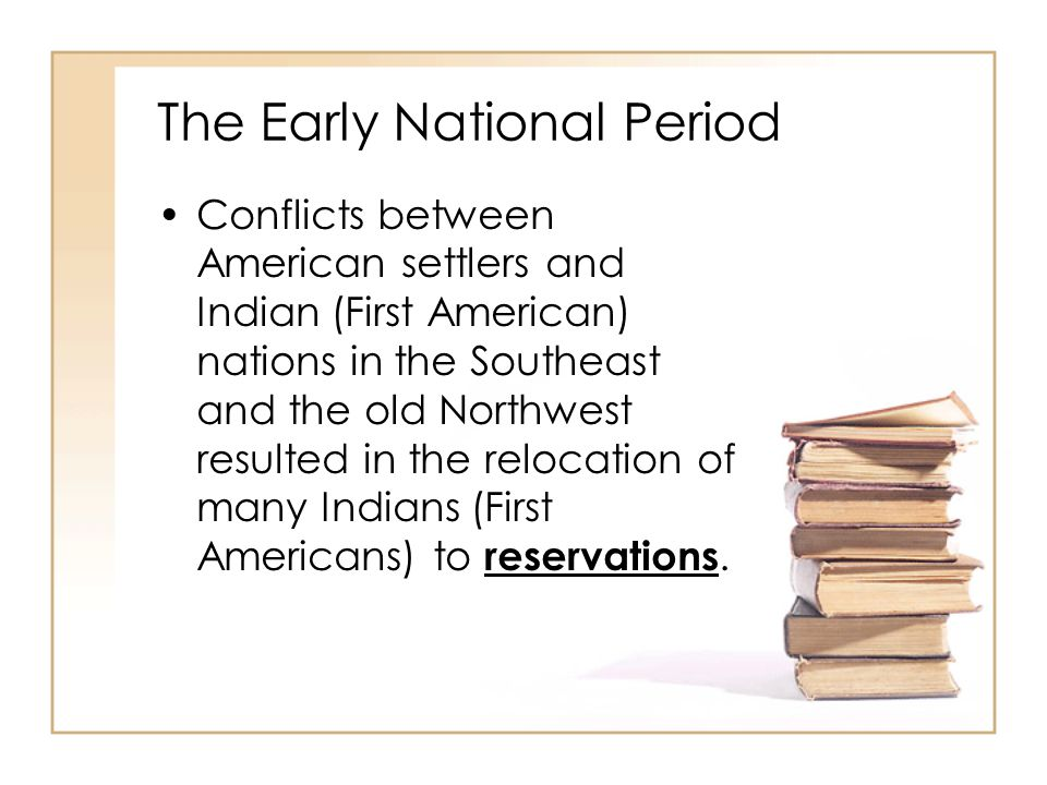 The Early National Period Conflicts between American settlers and Indian (First American) nations in the Southeast and the old Northwest resulted in t