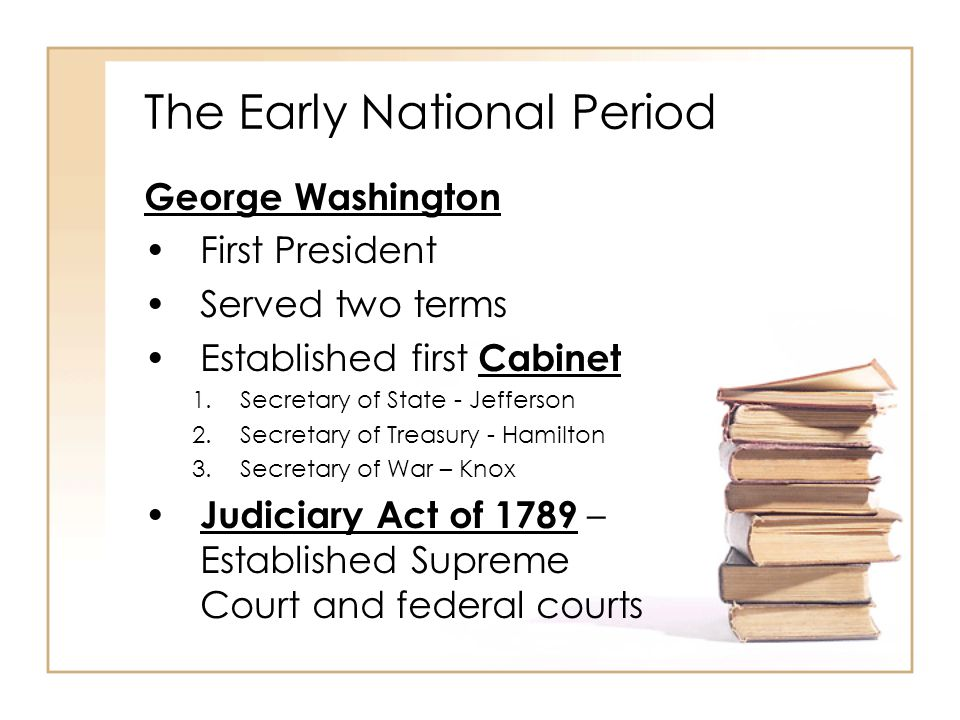 The Early National Period George Washington First President Served two terms Established first Cabinet 1.Secretary of State - Jefferson 2.Secretary of