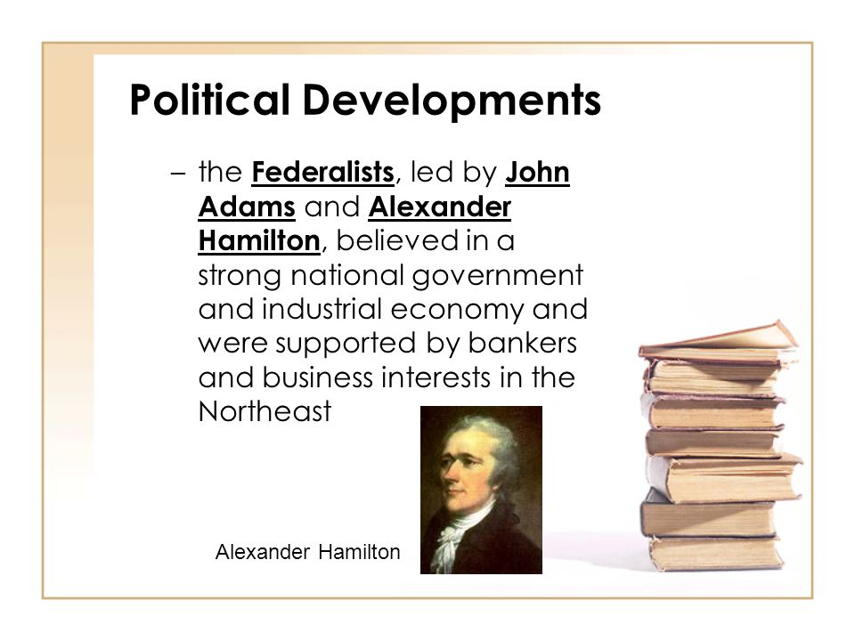 Political Developments –the Democratic Republicans, led by Thomas Jefferson, believed in a weak national government and an agricultural economy.