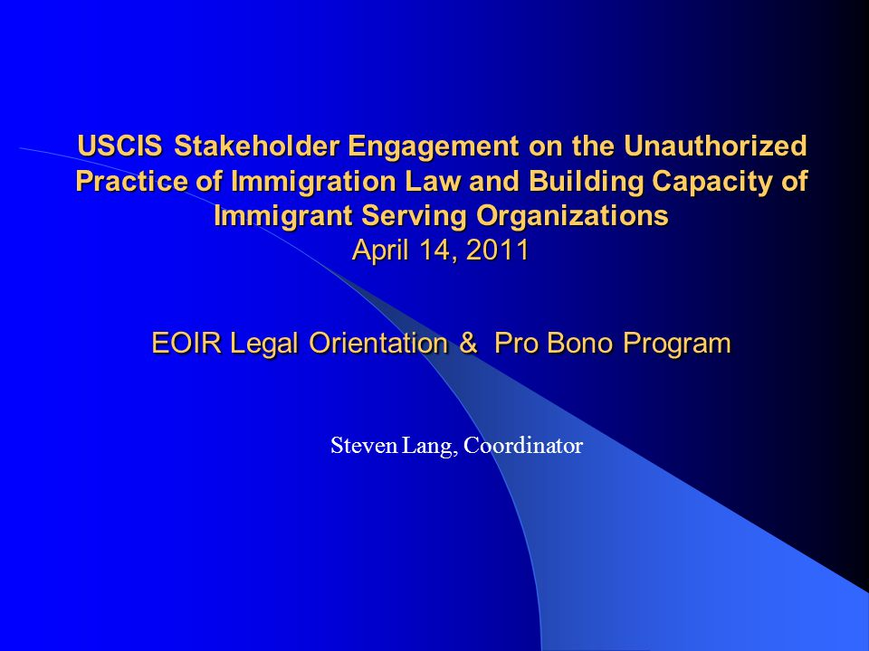 USCIS Stakeholder Engagement on the Unauthorized Practice of Immigration Law and Building Capacity of Immigrant Serving Organizations April 14, 2011 EOIR Legal Orientation & Pro Bono Program Steven Lang, Coordinator