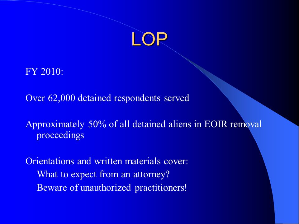 LOP FY 2010: Over 62,000 detained respondents served Approximately 50% of all detained aliens in EOIR removal proceedings Orientations and written materials cover: What to expect from an attorney.