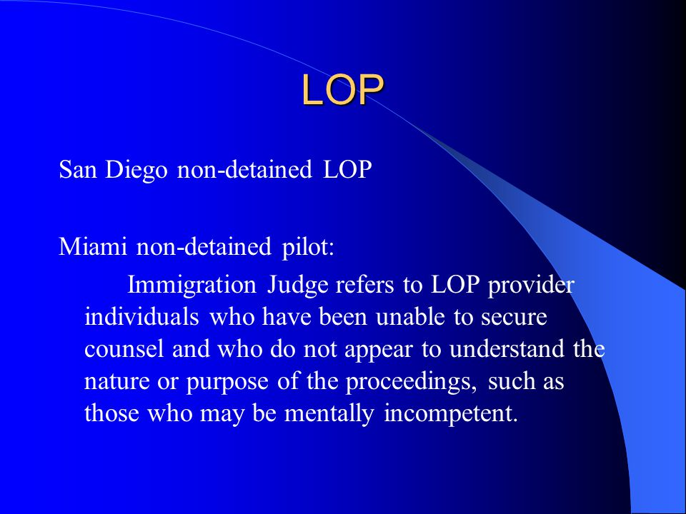 LOP San Diego non-detained LOP Miami non-detained pilot: Immigration Judge refers to LOP provider individuals who have been unable to secure counsel and who do not appear to understand the nature or purpose of the proceedings, such as those who may be mentally incompetent.