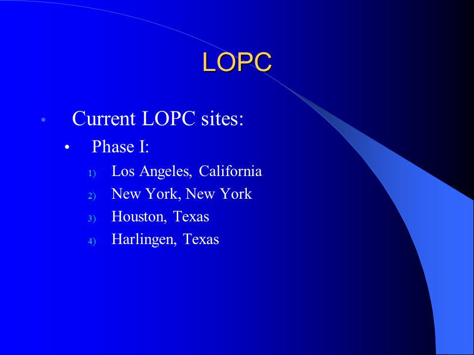 LOPC Current LOPC sites: Phase I: 1) Los Angeles, California 2) New York, New York 3) Houston, Texas 4) Harlingen, Texas
