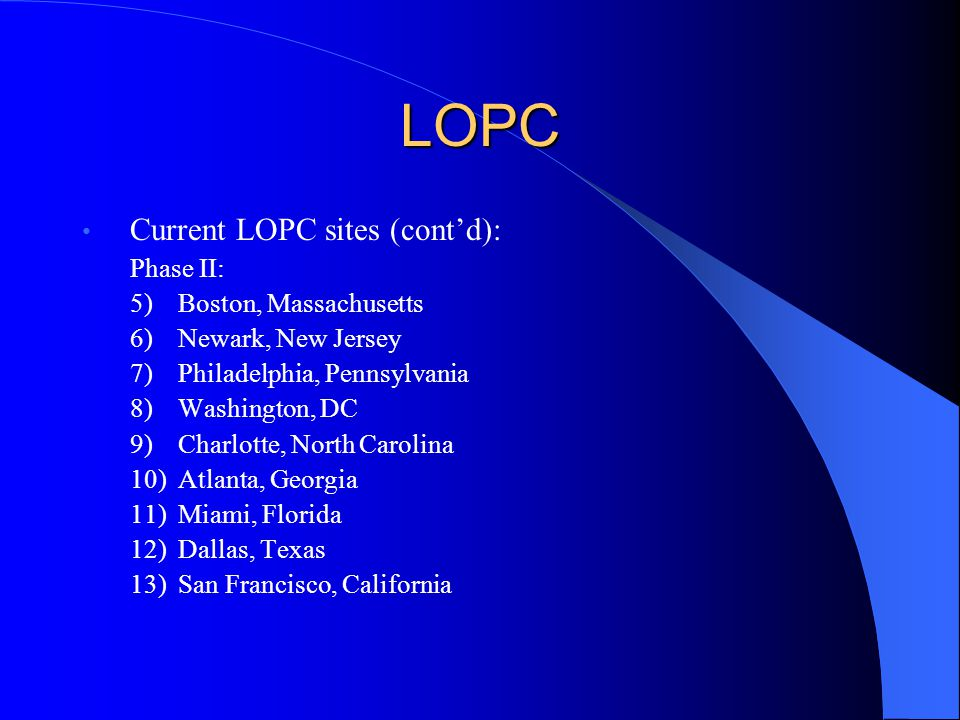 LOPC Current LOPC sites (cont'd): Phase II: 5)Boston, Massachusetts 6)Newark, New Jersey 7)Philadelphia, Pennsylvania 8)Washington, DC 9)Charlotte, North Carolina 10)Atlanta, Georgia 11)Miami, Florida 12)Dallas, Texas 13)San Francisco, California
