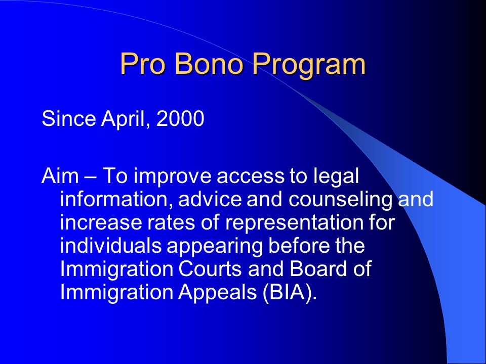 Pro Bono Program Since April, 2000 Aim – To improve access to legal information, advice and counseling and increase rates of representation for individuals appearing before the Immigration Courts and Board of Immigration Appeals (BIA).