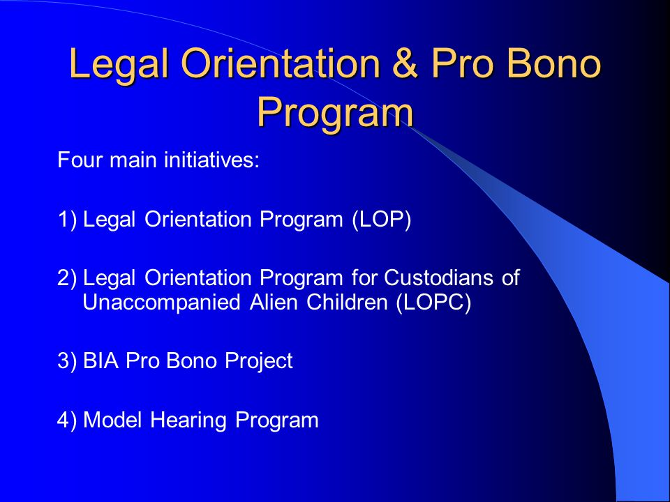 Legal Orientation & Pro Bono Program Four main initiatives: 1) Legal Orientation Program (LOP) 2) Legal Orientation Program for Custodians of Unaccompanied Alien Children (LOPC) 3) BIA Pro Bono Project 4) Model Hearing Program