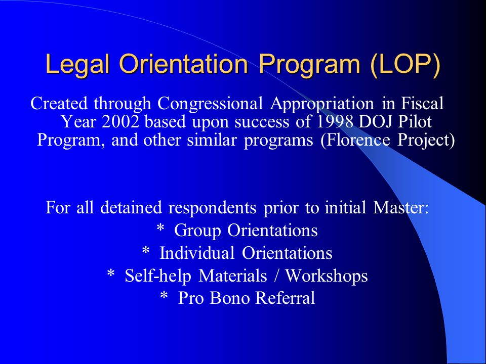 Legal Orientation Program (LOP) Created through Congressional Appropriation in Fiscal Year 2002 based upon success of 1998 DOJ Pilot Program, and other similar programs (Florence Project) For all detained respondents prior to initial Master: *Group Orientations *Individual Orientations *Self-help Materials / Workshops * Pro Bono Referral