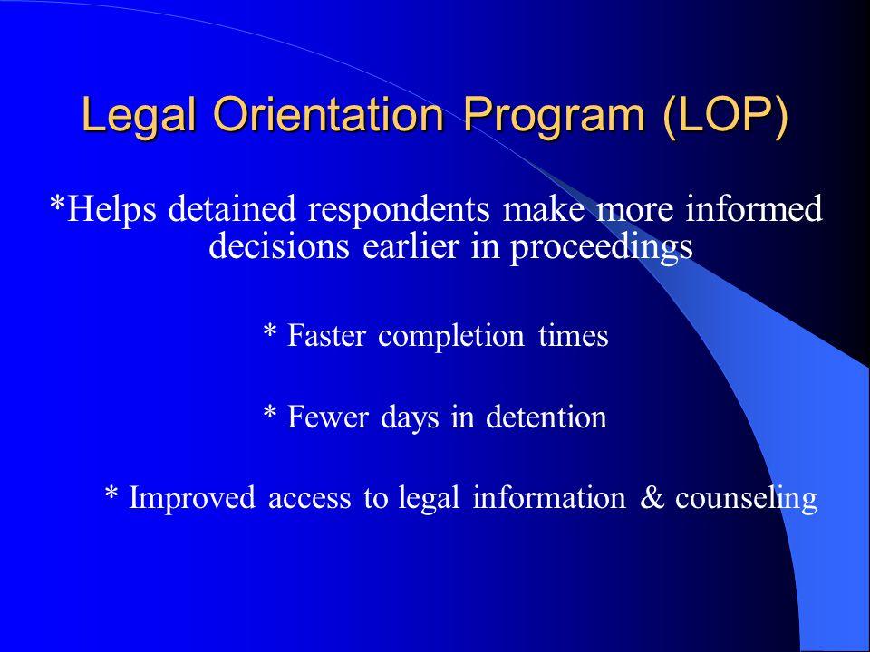 Legal Orientation Program (LOP) *Helps detained respondents make more informed decisions earlier in proceedings * Faster completion times * Fewer days in detention * Improved access to legal information & counseling