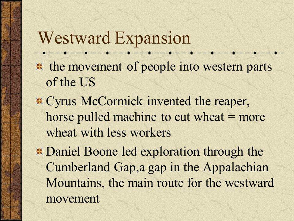 Westward Expansion the movement of people into western parts of the US Cyrus McCormick invented the reaper, horse pulled machine to cut wheat = more w