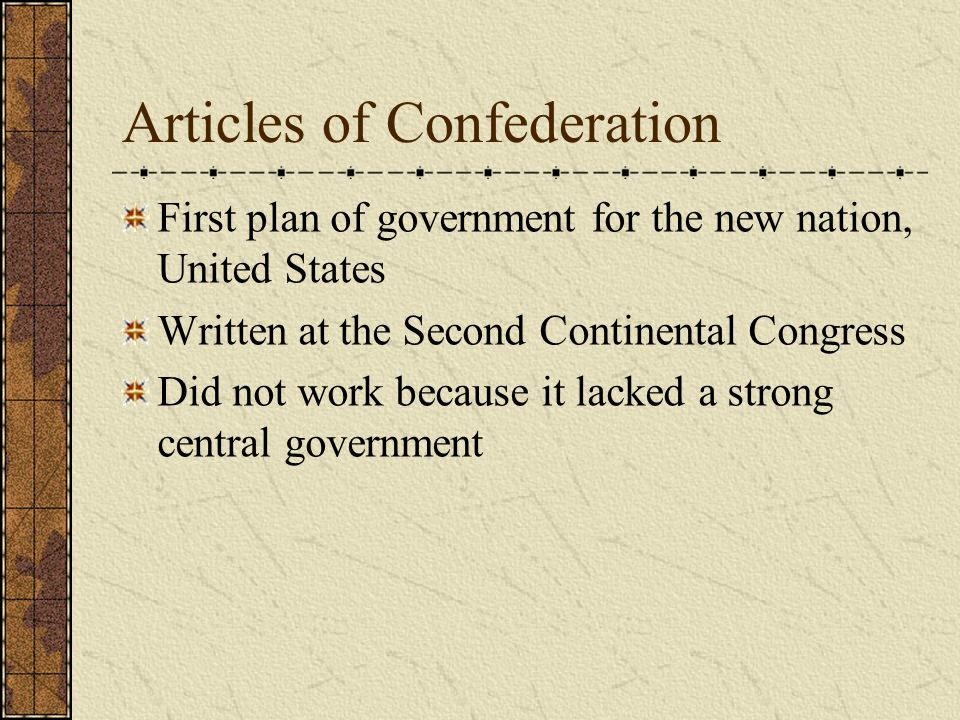 Articles of Confederation First plan of government for the new nation, United States Written at the Second Continental Congress Did not work because i
