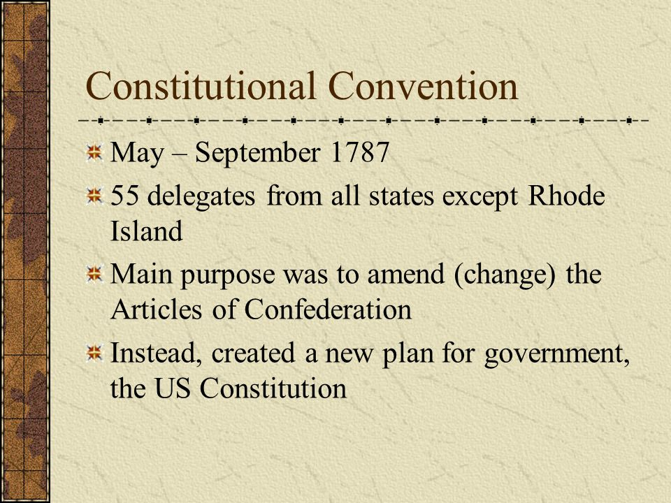 Constitutional Convention May – September 1787 55 delegates from all states except Rhode Island Main purpose was to amend (change) the Articles of Confederation Instead, created a new plan for government, the US Constitution