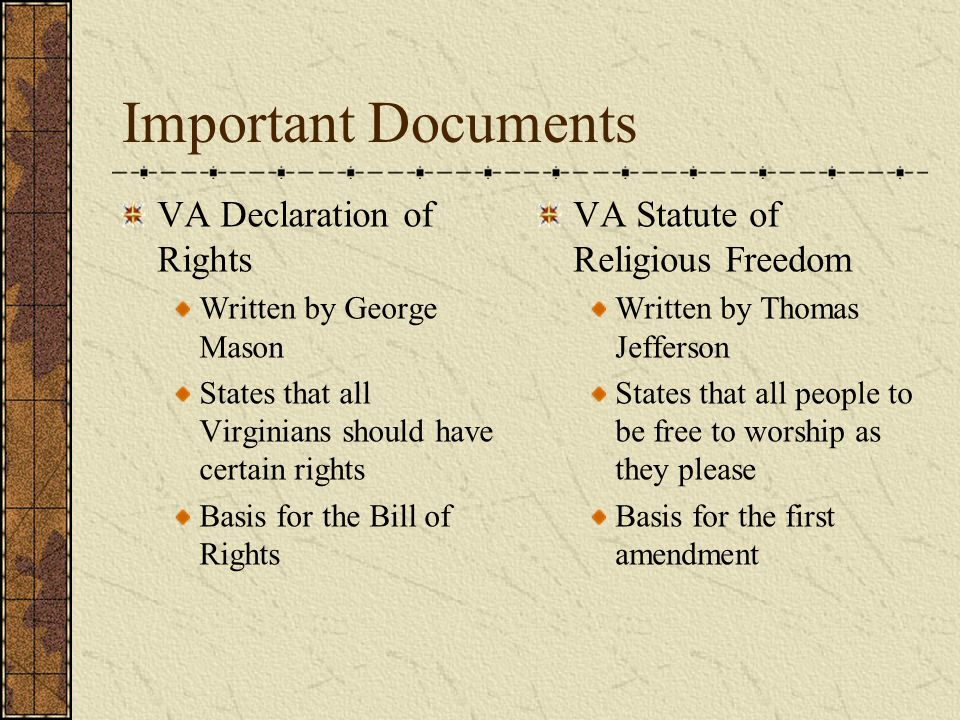 Important Documents VA Declaration of Rights Written by George Mason States that all Virginians should have certain rights Basis for the Bill of Rights VA Statute of Religious Freedom Written by Thomas Jefferson States that all people to be free to worship as they please Basis for the first amendment
