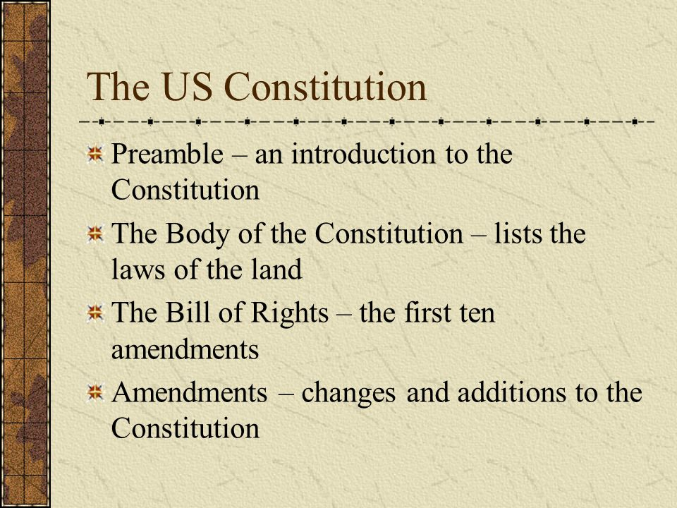 The US Constitution Preamble – an introduction to the Constitution The Body of the Constitution – lists the laws of the land The Bill of Rights – the first ten amendments Amendments – changes and additions to the Constitution