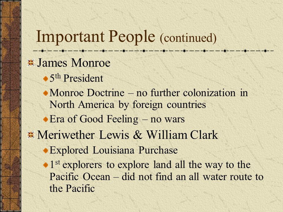 Important People (continued) James Monroe 5 th President Monroe Doctrine – no further colonization in North America by foreign countries Era of Good Feeling – no wars Meriwether Lewis & William Clark Explored Louisiana Purchase 1 st explorers to explore land all the way to the Pacific Ocean – did not find an all water route to the Pacific