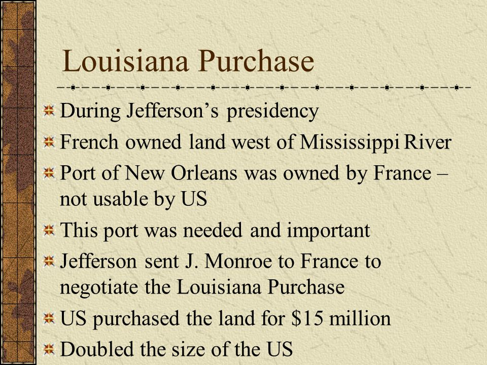 Louisiana Purchase During Jefferson's presidency French owned land west of Mississippi River Port of New Orleans was owned by France – not usable by US This port was needed and important Jefferson sent J.