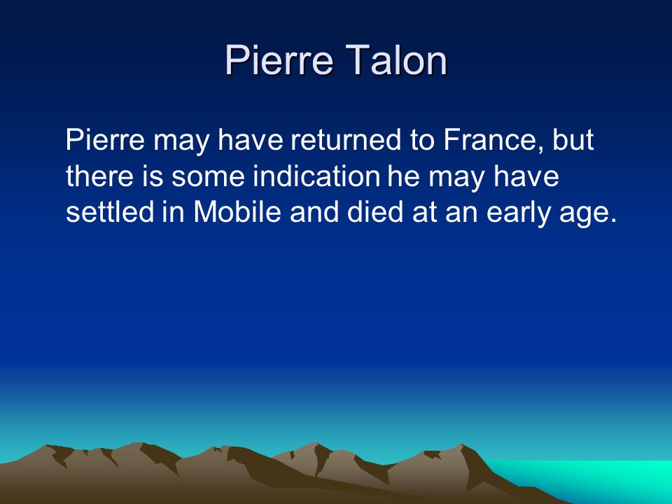 Pierre Talon Pierre may have returned to France, but there is some indication he may have settled in Mobile and died at an early age.