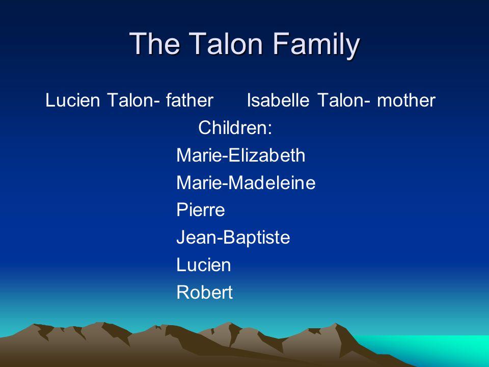 The Talon Family Lucien Talon- father Isabelle Talon- mother Children: Marie-Elizabeth Marie-Madeleine Pierre Jean-Baptiste Lucien Robert