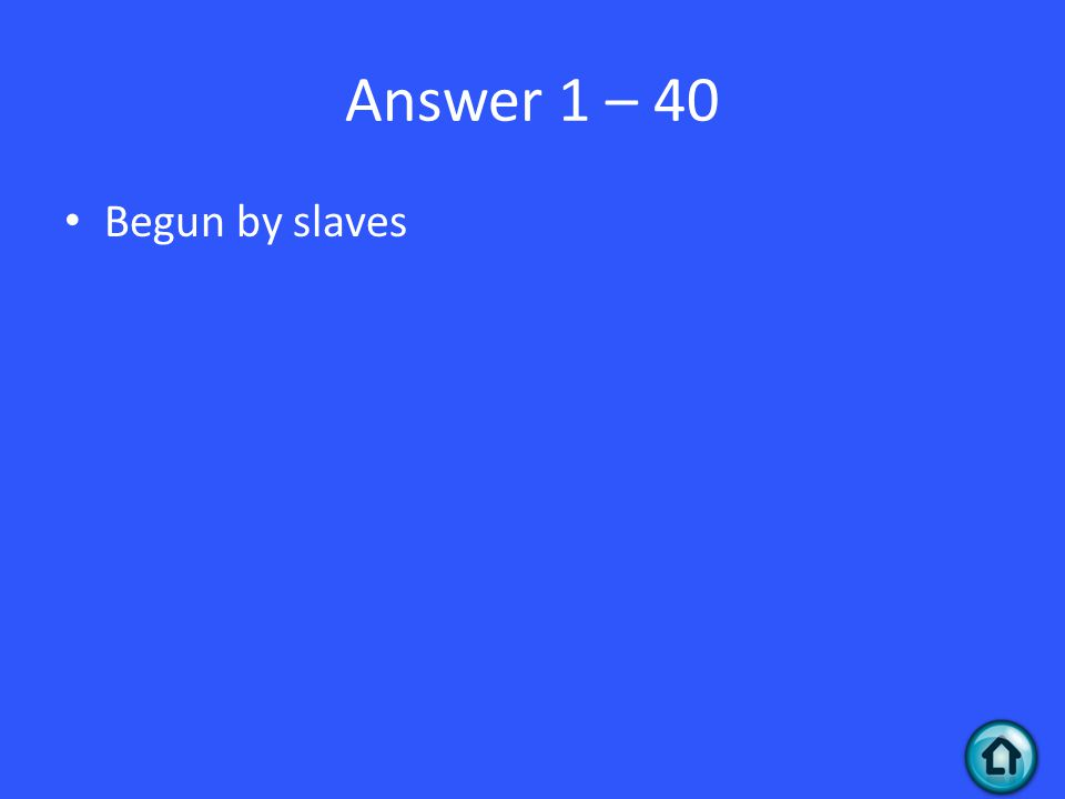 Answer 1 – 40 Begun by slaves