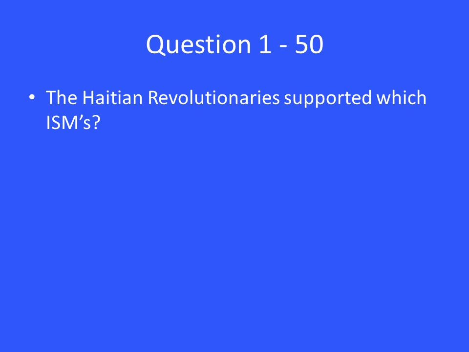 Question 1 - 50 The Haitian Revolutionaries supported which ISM's