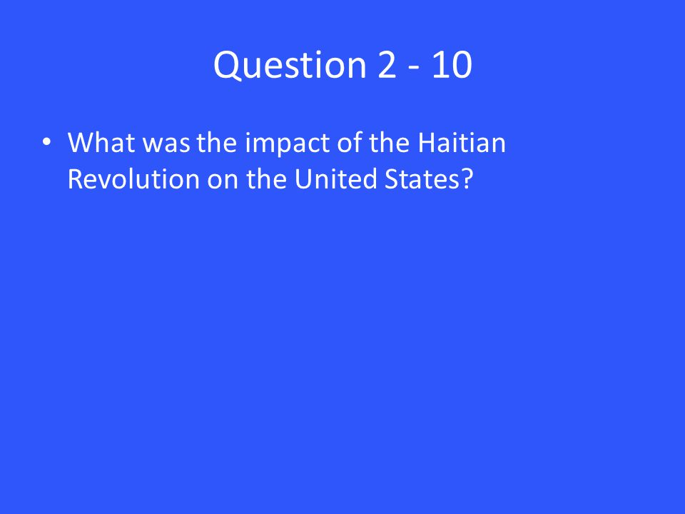 Question 2 - 10 What was the impact of the Haitian Revolution on the United States