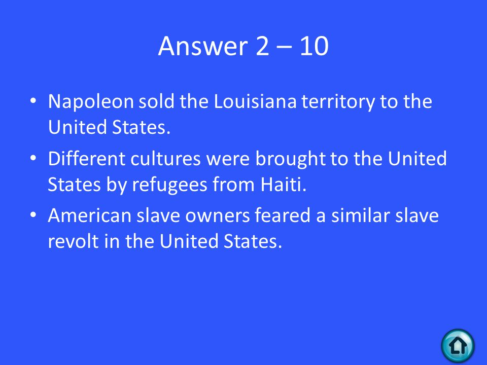 Answer 2 – 10 Napoleon sold the Louisiana territory to the United States. Different cultures were brought to the United States by refugees from Haiti.