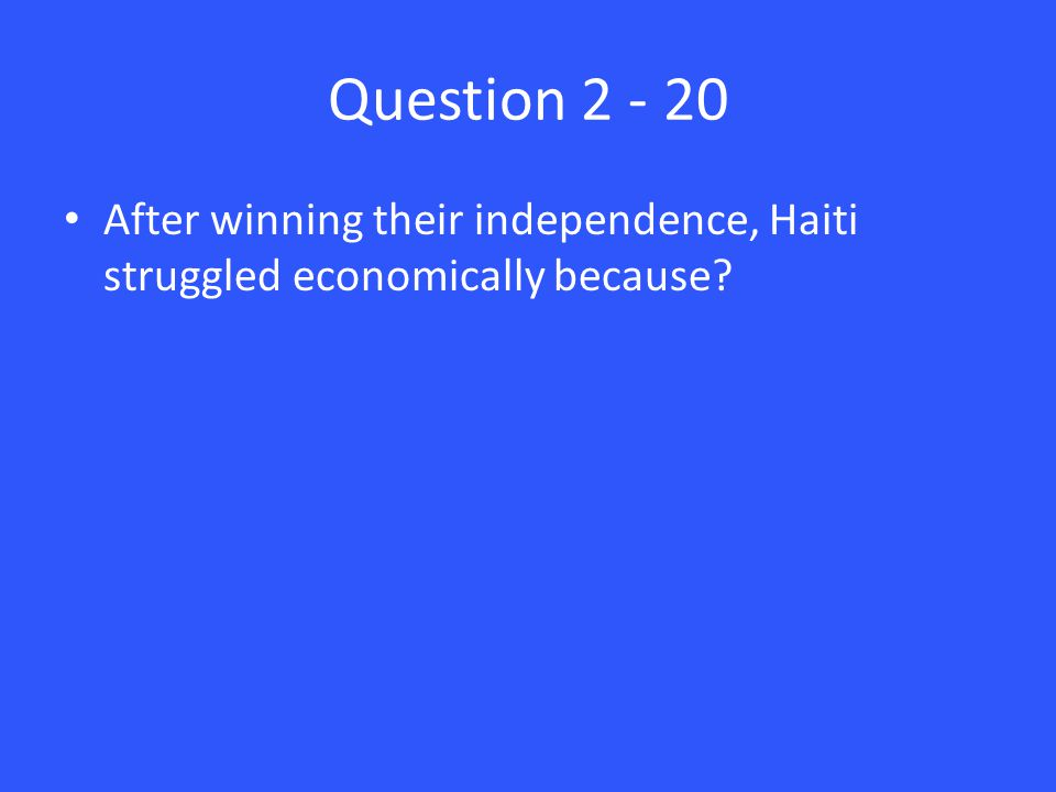 Question 2 - 20 After winning their independence, Haiti struggled economically because?