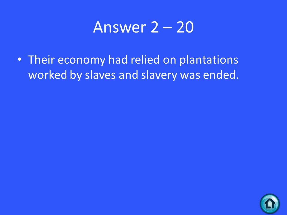 Answer 2 – 20 Their economy had relied on plantations worked by slaves and slavery was ended.