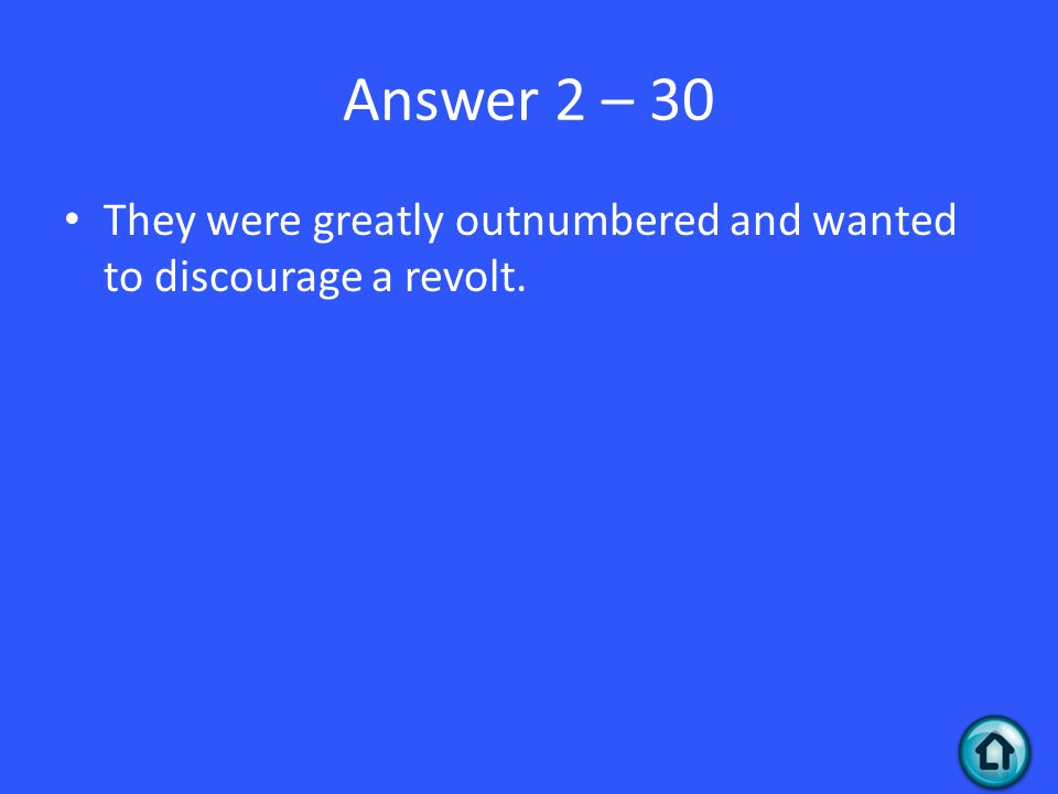 Answer 2 – 30 They were greatly outnumbered and wanted to discourage a revolt.